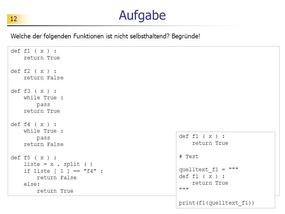 12 Aufgabe Welche der folgenden Funktionen ist nicht selbsthaltend? Begründe! def f1 ( x ) : return True def f2 ( x ) : return False def f3 ( x ) : wh