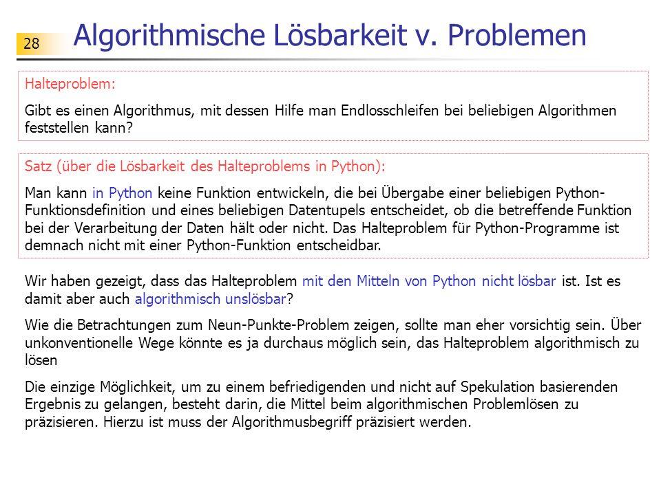 28 Algorithmische Lösbarkeit v. Problemen Wir haben gezeigt, dass das Halteproblem mit den Mitteln von Python nicht lösbar ist. Ist es damit aber auch