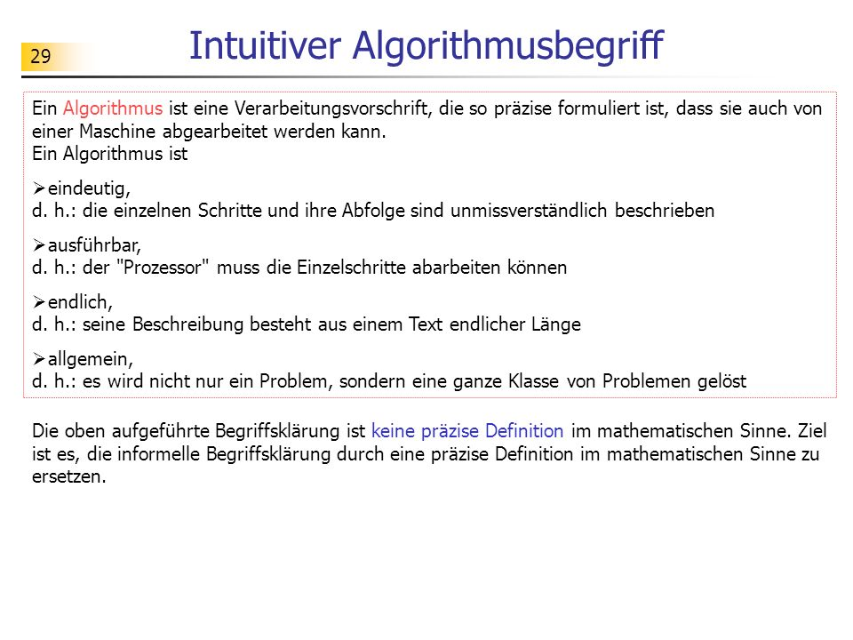 29 Intuitiver Algorithmusbegriff Ein Algorithmus ist eine Verarbeitungsvorschrift, die so präzise formuliert ist, dass sie auch von einer Maschine abg