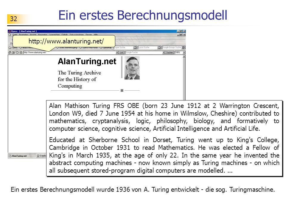 32 Ein erstes Berechnungsmodell http://www.alanturing.net/ Alan Mathison Turing FRS OBE (born 23 June 1912 at 2 Warrington Crescent, London W9, died 7