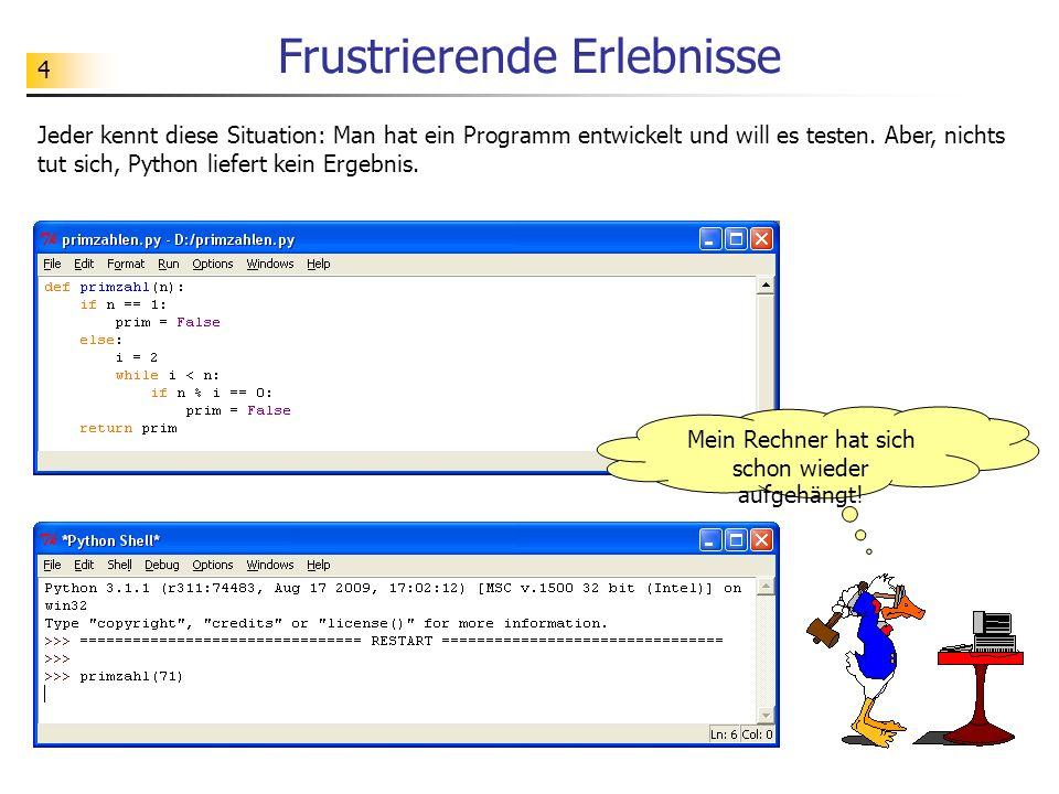 4 Frustrierende Erlebnisse Jeder kennt diese Situation: Man hat ein Programm entwickelt und will es testen. Aber, nichts tut sich, Python liefert kein
