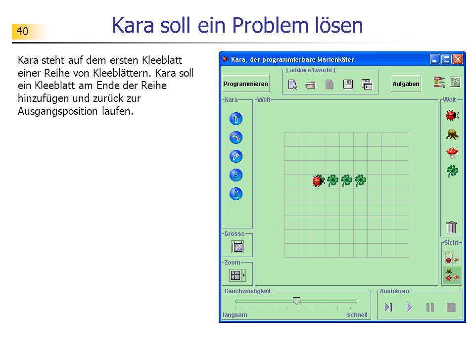 40 Kara soll ein Problem lösen Kara steht auf dem ersten Kleeblatt einer Reihe von Kleeblättern. Kara soll ein Kleeblatt am Ende der Reihe hinzufügen