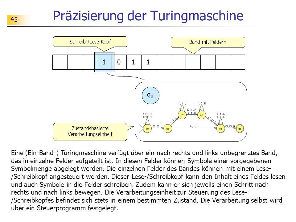 45 Präzisierung der Turingmaschine Eine (Ein-Band-) Turingmaschine verfügt über ein nach rechts und links unbegrenztes Band, das in einzelne Felder au
