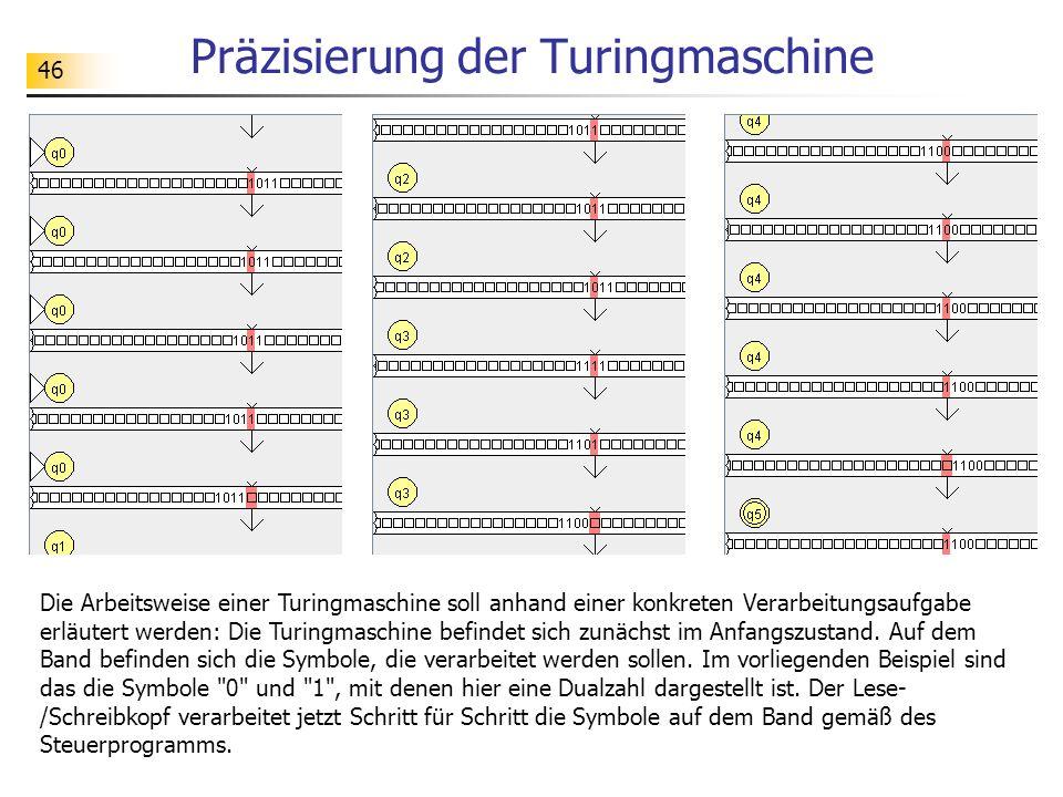 46 Präzisierung der Turingmaschine Die Arbeitsweise einer Turingmaschine soll anhand einer konkreten Verarbeitungsaufgabe erläutert werden: Die Turing