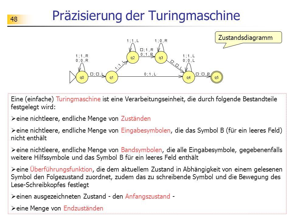 48 Präzisierung der Turingmaschine Zustandsdiagramm Eine (einfache) Turingmaschine ist eine Verarbeitungseinheit, die durch folgende Bestandteile fest