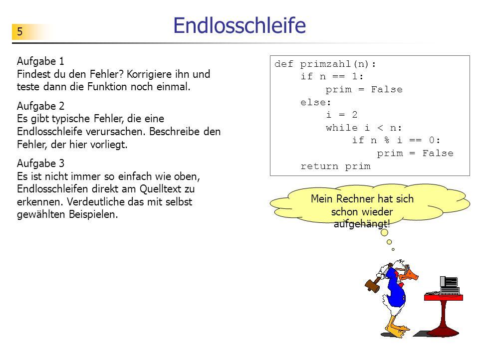6 Das Halteproblem Gibt es einen Algorithmus / ein Python-Programm (dargestellt als Python-Funktion), mit dessen Hilfe man Endlosschleifen bei beliebigen Python-Programmen feststellen kann.