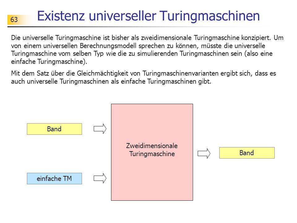 63 Existenz universeller Turingmaschinen Band einfache TM Band Die universelle Turingmaschine ist bisher als zweidimensionale Turingmaschine konzipier