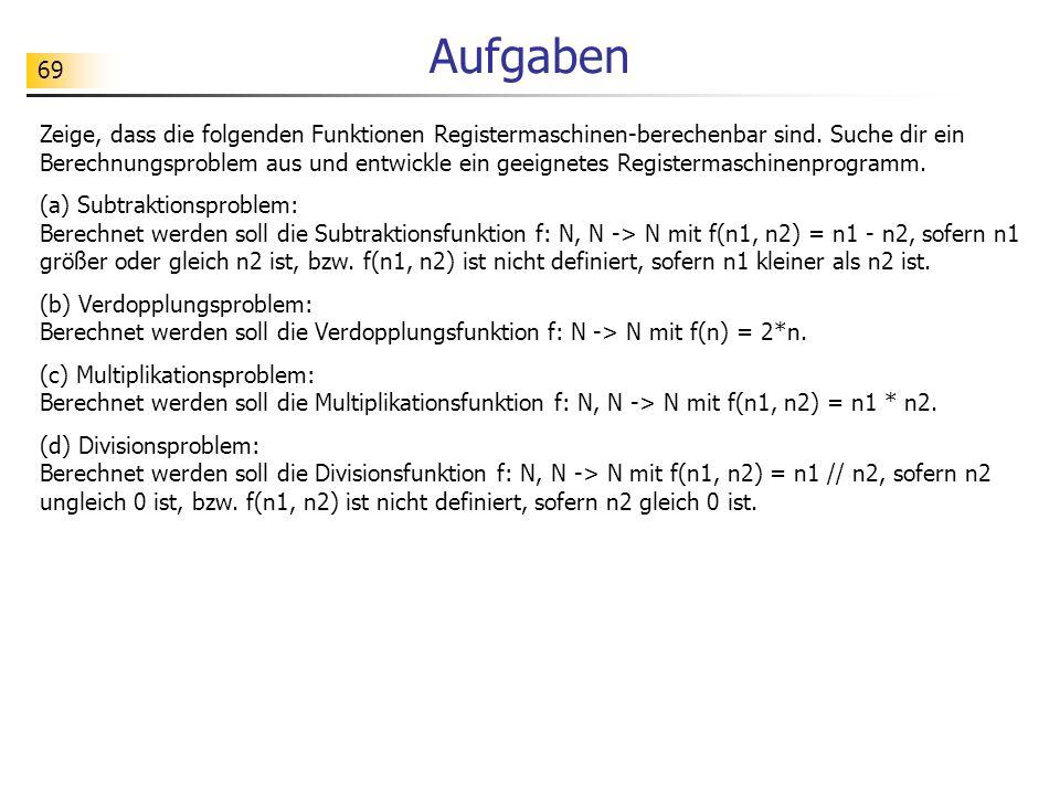 69 Aufgaben Zeige, dass die folgenden Funktionen Registermaschinen-berechenbar sind. Suche dir ein Berechnungsproblem aus und entwickle ein geeignetes