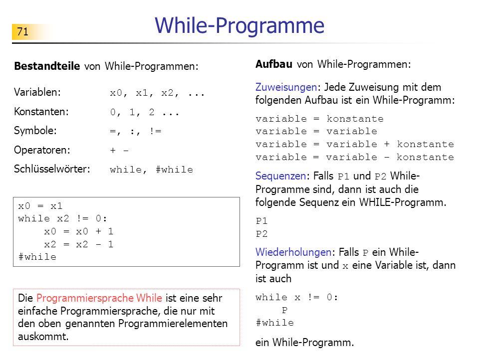 71 While-Programme Bestandteile von While-Programmen: Variablen: x0, x1, x2,... Konstanten: 0, 1, 2... Symbole: =, :, != Operatoren: + - Schlüsselwört