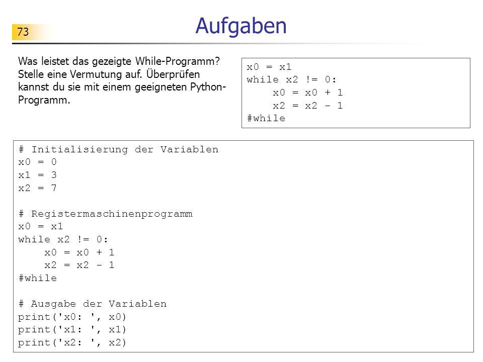 73 Aufgaben Was leistet das gezeigte While-Programm? Stelle eine Vermutung auf. Überprüfen kannst du sie mit einem geeigneten Python- Programm. x0 = x