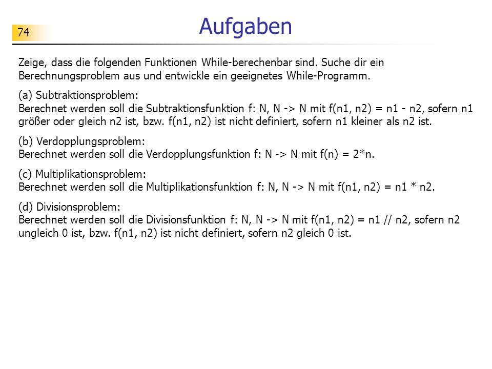 74 Aufgaben Zeige, dass die folgenden Funktionen While-berechenbar sind. Suche dir ein Berechnungsproblem aus und entwickle ein geeignetes While-Progr