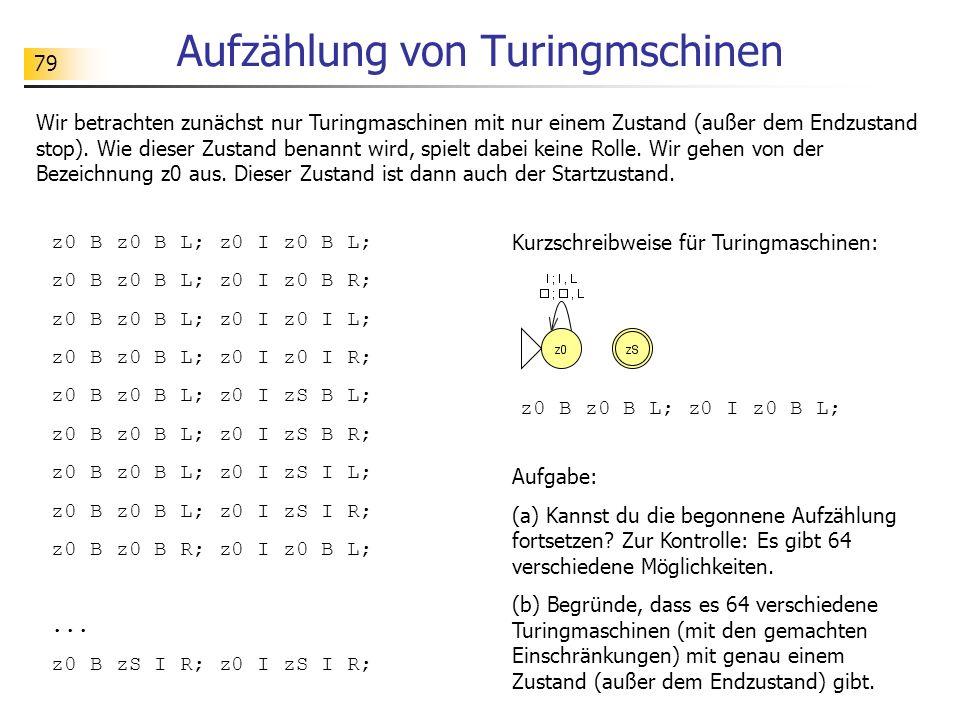 79 Aufzählung von Turingmschinen Wir betrachten zunächst nur Turingmaschinen mit nur einem Zustand (außer dem Endzustand stop). Wie dieser Zustand ben