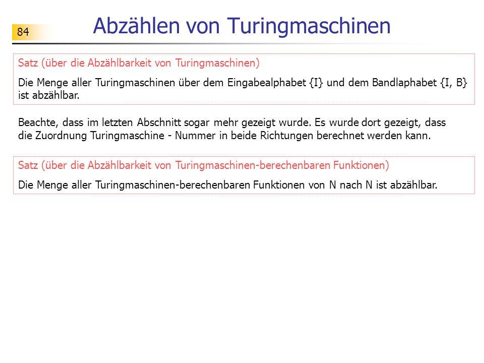 84 Abzählen von Turingmaschinen Satz (über die Abzählbarkeit von Turingmaschinen) Die Menge aller Turingmaschinen über dem Eingabealphabet {I} und dem