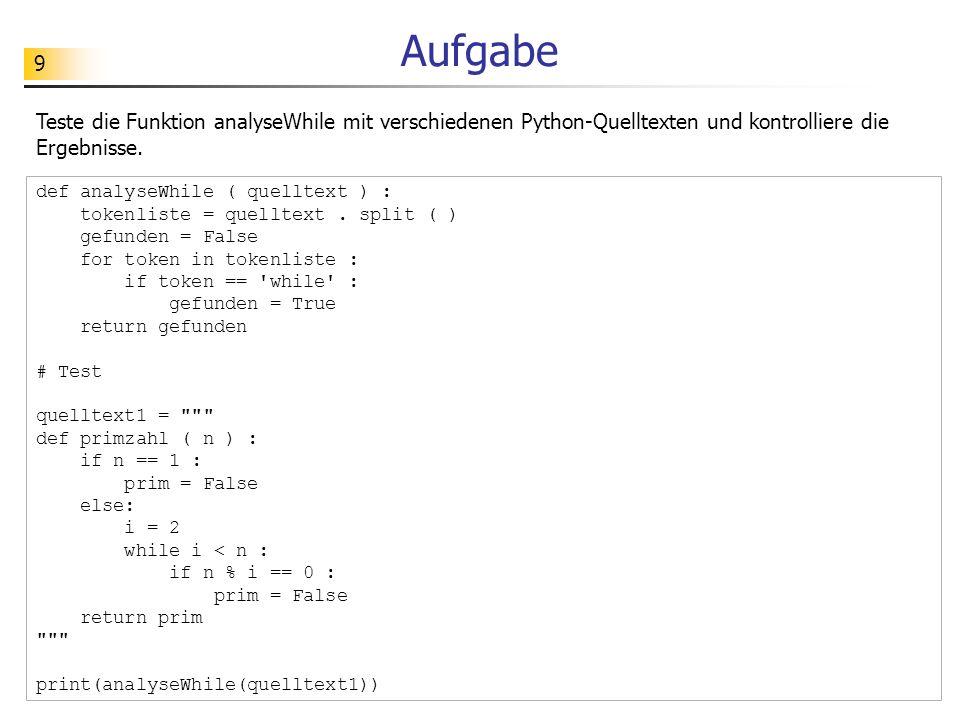 9 Aufgabe Teste die Funktion analyseWhile mit verschiedenen Python-Quelltexten und kontrolliere die Ergebnisse. def analyseWhile ( quelltext ) : token