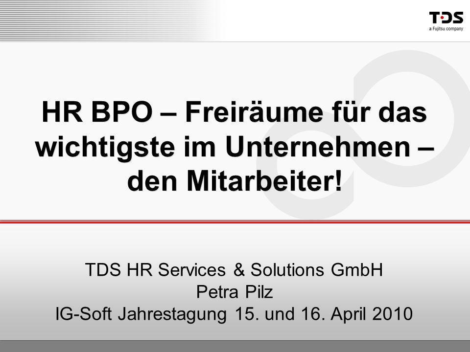 TDS HR Services & Solutions GmbH Petra Pilz IG-Soft Jahrestagung 15. und 16. April 2010 HR BPO – Freiräume für das wichtigste im Unternehmen – den Mit