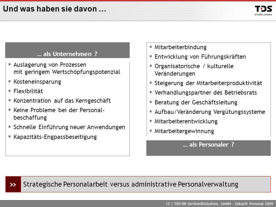 Und was haben sie davon … 12 | TDS HR Services&Solutions GmbH – Zukunft Personal 2009 Auslagerung von Prozessen mit geringem Wertschöpfungspotenzial K