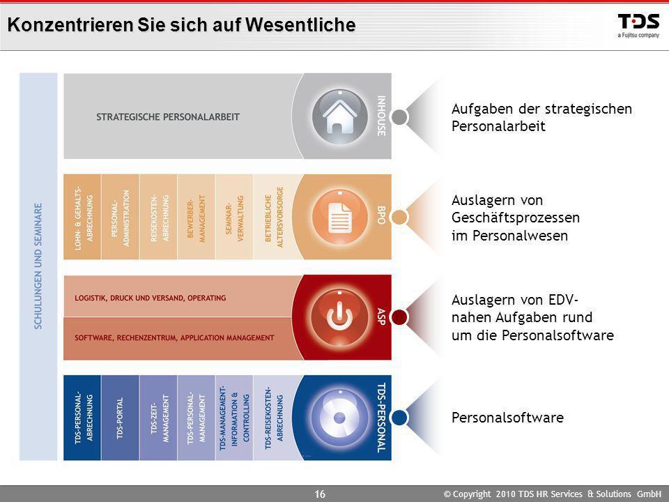 © Copyright 2010 TDS HR Services & Solutions GmbH 16 Konzentrieren Sie sich auf Wesentliche Personalsoftware Auslagern von EDV- nahen Aufgaben rund um