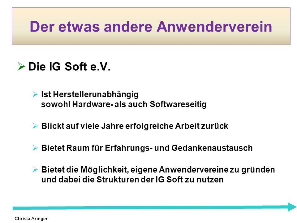 Christa Aringer Der etwas andere Anwenderverein Die IG Soft e.V. Ist Herstellerunabhängig sowohl Hardware- als auch Softwareseitig Blickt auf viele Ja