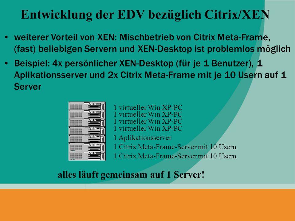 weiterer Vorteil von XEN: Mischbetrieb von Citrix Meta-Frame, (fast) beliebigen Servern und XEN-Desktop ist problemlos möglich Beispiel: 4x persönlich
