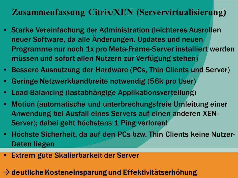 Zusammenfassung Citrix/XEN (Servervirtualisierung) Starke Vereinfachung der Administration (leichteres Ausrollen neuer Software, da alle Änderungen, U