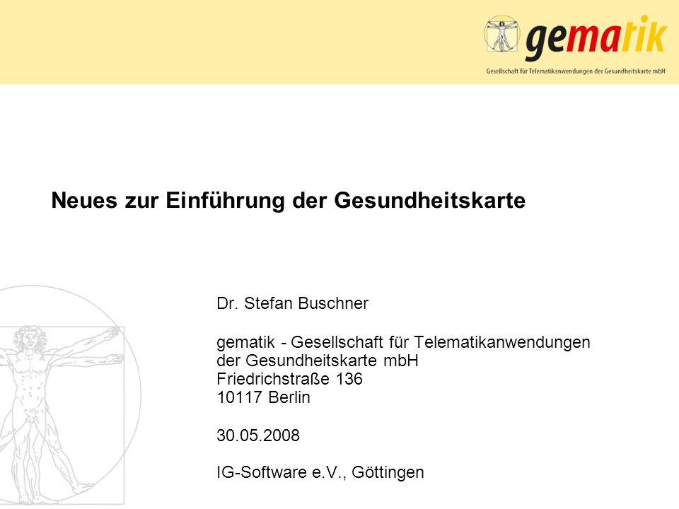 Neues zur Einführung der Gesundheitskarte Dr. Stefan Buschner gematik - Gesellschaft für Telematikanwendungen der Gesundheitskarte mbH Friedrichstraße