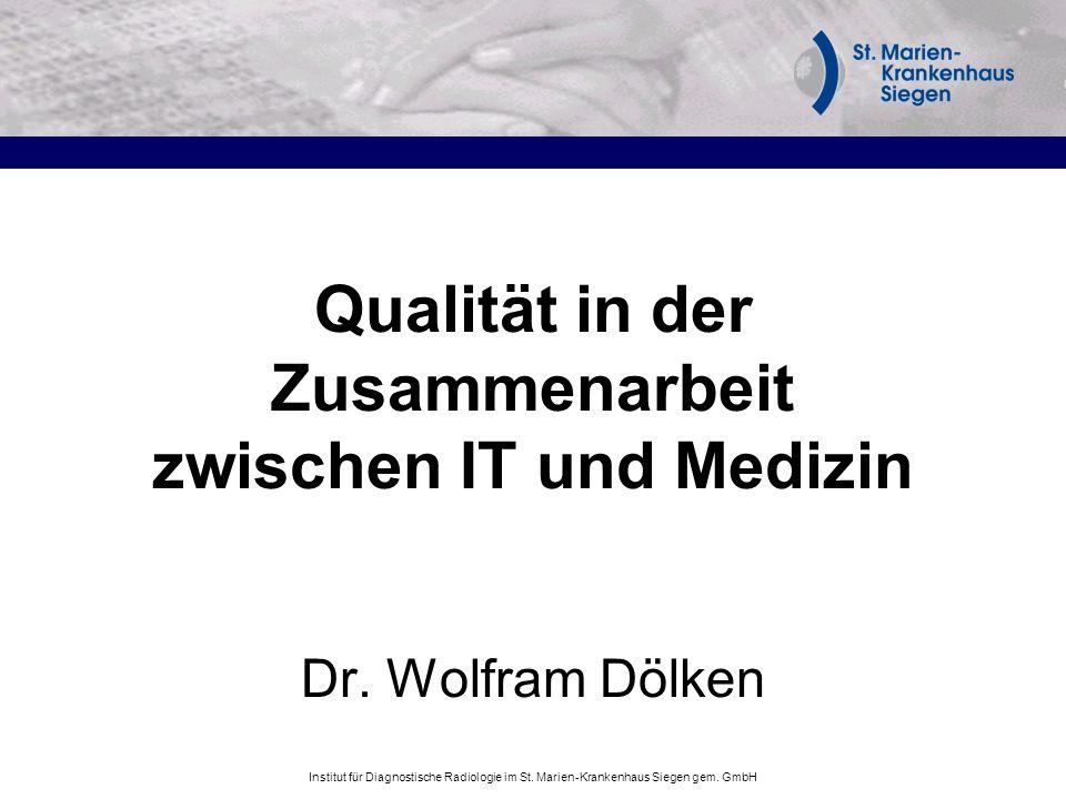 Institut für Diagnostische Radiologie im St. Marien-Krankenhaus Siegen gem. GmbH Qualität in der Zusammenarbeit zwischen IT und Medizin Dr. Wolfram Dö