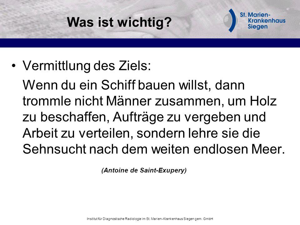 Institut für Diagnostische Radiologie im St. Marien-Krankenhaus Siegen gem. GmbH Was ist wichtig? Vermittlung des Ziels: Wenn du ein Schiff bauen will