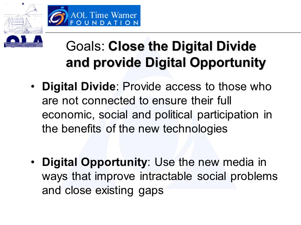 Close the Digital Divide and provide Digital Opportunity Goals: Close the Digital Divide and provide Digital Opportunity Digital Divide: Provide access to those who are not connected to ensure their full economic, social and political participation in the benefits of the new technologies Digital Opportunity: Use the new media in ways that improve intractable social problems and close existing gaps