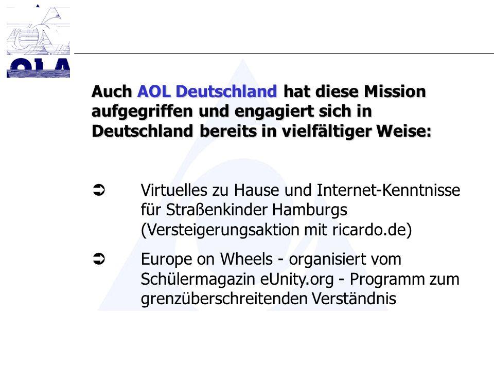 Auch AOL Deutschland hat diese Mission aufgegriffen und engagiert sich in Deutschland bereits in vielfältiger Weise: Virtuelles zu Hause und Internet-Kenntnisse für Straßenkinder Hamburgs (Versteigerungsaktion mit ricardo.de) Europe on Wheels - organisiert vom Schülermagazin eUnity.org - Programm zum grenzüberschreitenden Verständnis