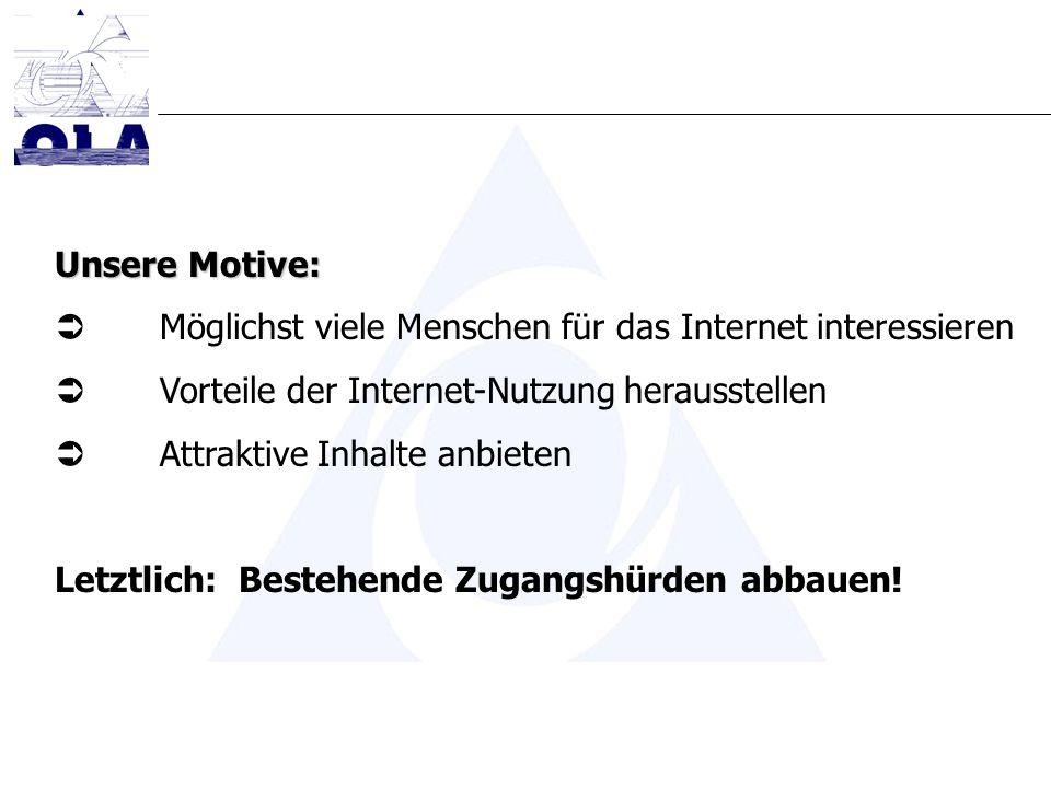 Unsere Motive: Möglichst viele Menschen für das Internet interessieren Vorteile der Internet-Nutzung herausstellen Attraktive Inhalte anbieten Letztlich: Bestehende Zugangshürden abbauen!