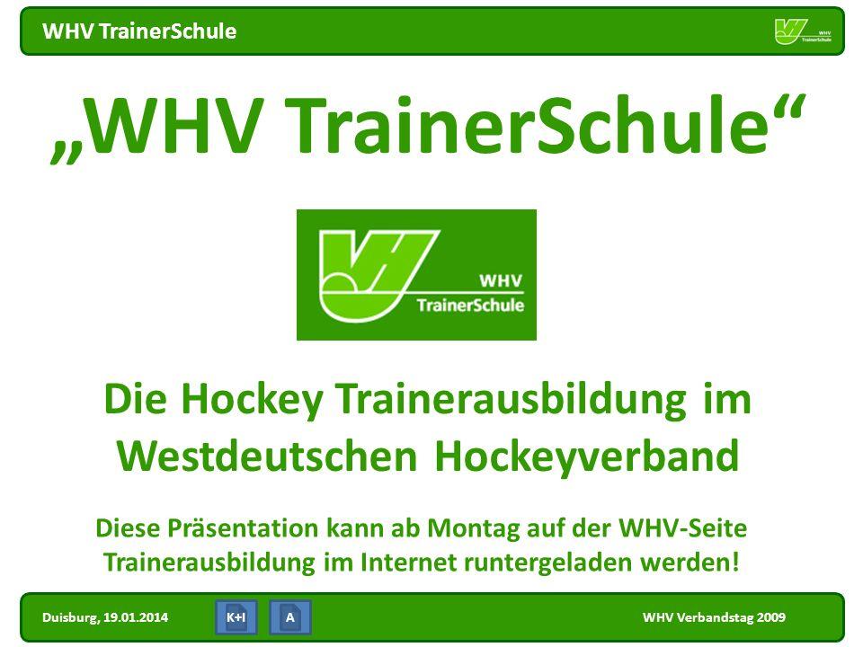 Duisburg, 19.01.2014 WHV TrainerSchule WHV Verbandstag 2009 WHV TrainerSchule Die Hockey Trainerausbildung im Westdeutschen Hockeyverband K+IA Diese P