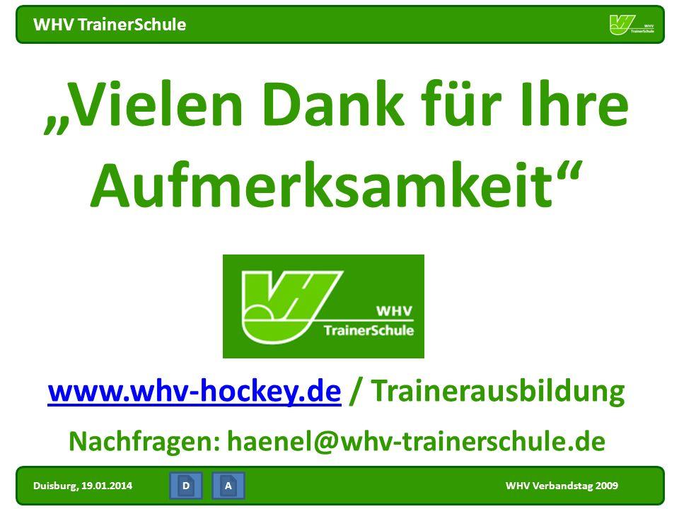 Duisburg, 19.01.2014 WHV TrainerSchule WHV Verbandstag 2009 Vielen Dank für Ihre Aufmerksamkeit www.whv-hockey.dewww.whv-hockey.de / Trainerausbildung