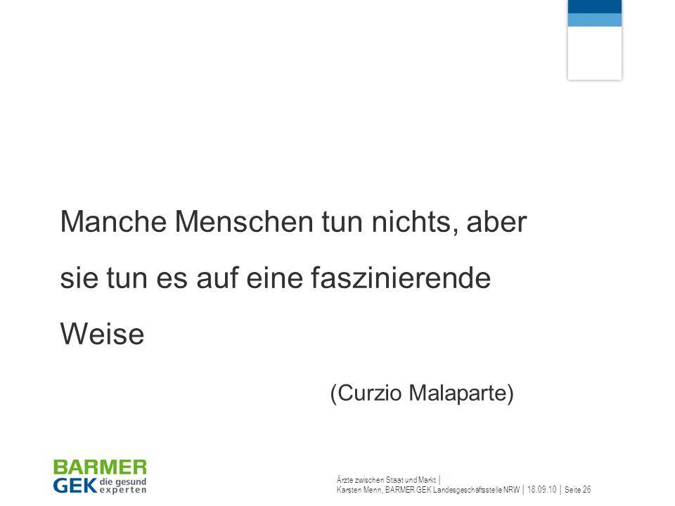 Ärzte zwischen Staat und Markt Karsten Menn, BARMER GEK Landesgeschäftsstelle NRW 18.09.10 Seite 26 Manche Menschen tun nichts, aber sie tun es auf ei
