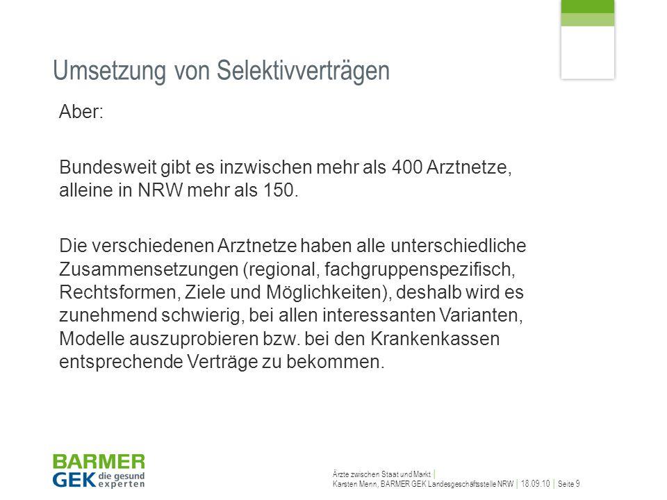 Ärzte zwischen Staat und Markt Karsten Menn, BARMER GEK Landesgeschäftsstelle NRW 18.09.10 Seite 10 Ausgangslage bei den Krankenkassen Krankenkassen agieren auch unterschiedlich, haben unterschiedliche Sichtweisen und Schwerpunkte.