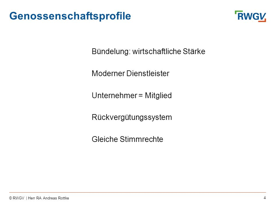 4 © RWGV | Herr RA Andreas Rottke Genossenschaftsprofile Bündelung: wirtschaftliche Stärke Moderner Dienstleister Unternehmer = Mitglied Rückvergütungssystem Gleiche Stimmrechte