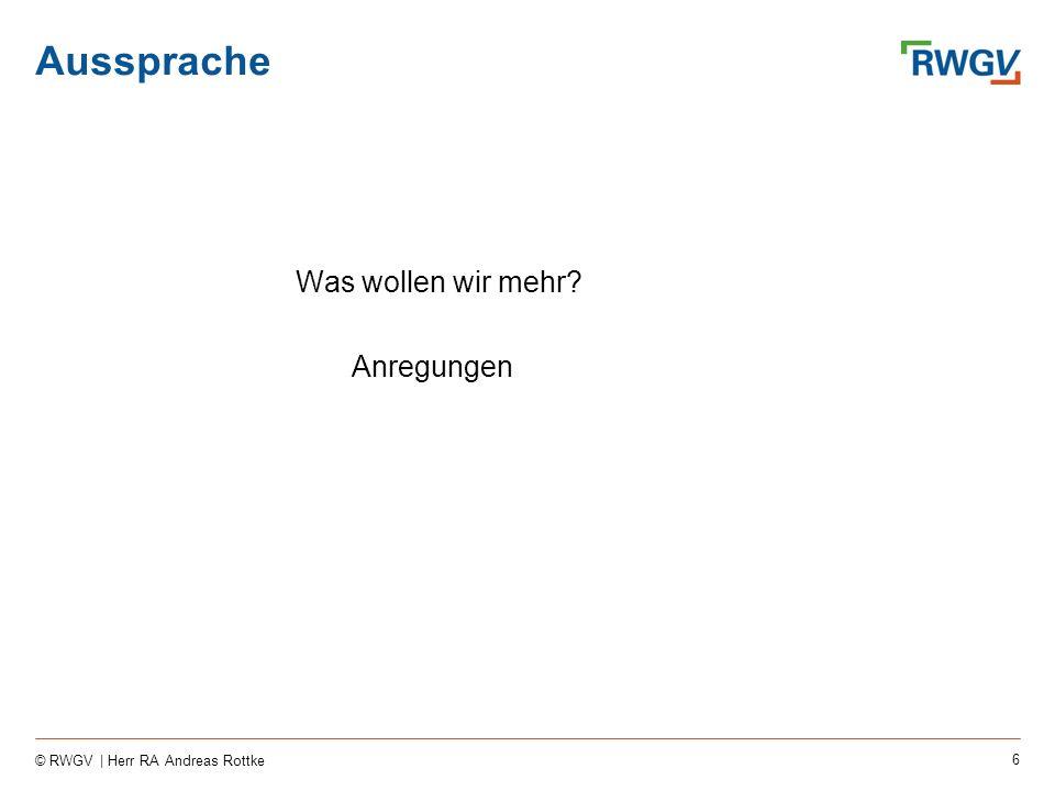 6 © RWGV | Herr RA Andreas Rottke Aussprache Was wollen wir mehr? Anregungen