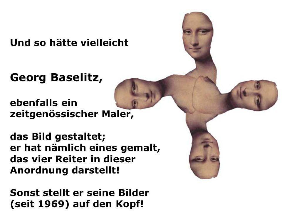 Und so hätte vielleicht Georg Baselitz, ebenfalls ein zeitgenössischer Maler, das Bild gestaltet; er hat nämlich eines gemalt, das vier Reiter in dies