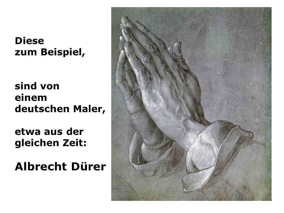 Diese zum Beispiel, sind von einem deutschen Maler, etwa aus der gleichen Zeit: Albrecht Dürer