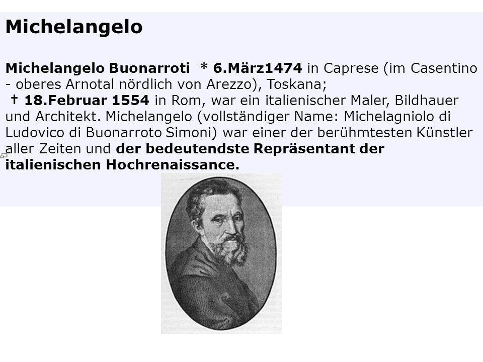 Michelangelo Michelangelo Buonarroti * 6.März1474 in Caprese (im Casentino - oberes Arnotal nördlich von Arezzo), Toskana; 18.Februar 1554 in Rom, war
