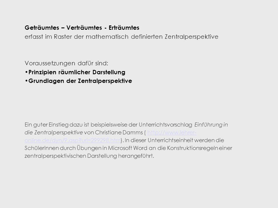 Geträumtes – Verträumtes - Erträumtes erfasst im Raster der mathematisch definierten Zentralperspektive Voraussetzungen dafür sind: Prinzipien räumlicher Darstellung Grundlagen der Zentralperspektive Ein guter Einstieg dazu ist beispielsweise der Unterrichtsvorschlag Einführung in die Zentralperspektive von Christiane Damms ( http://www.lehrer- online.de/dyn/9.asp?url=299298.htm).