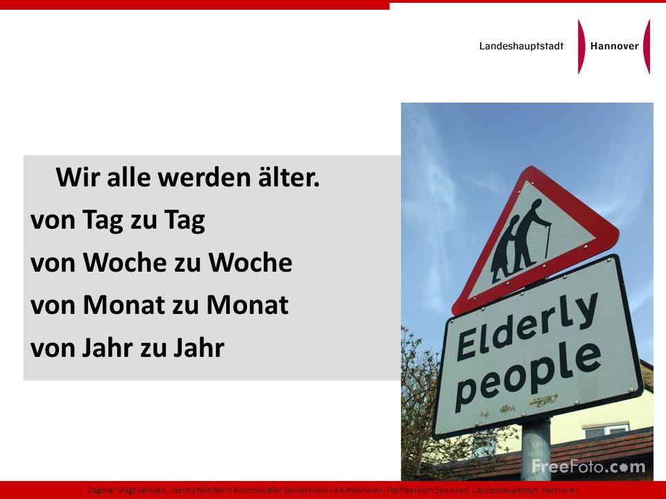 Dagmar Vogt-Janssen, Bereichsleiterin Kommunaler Seniorenservice Hannover, Fachbereich Senioren, Landeshauptstadt Hannover In einer Gesellschaft des langen Lebens haben alte Menschen an Seltenheitswert verloren.