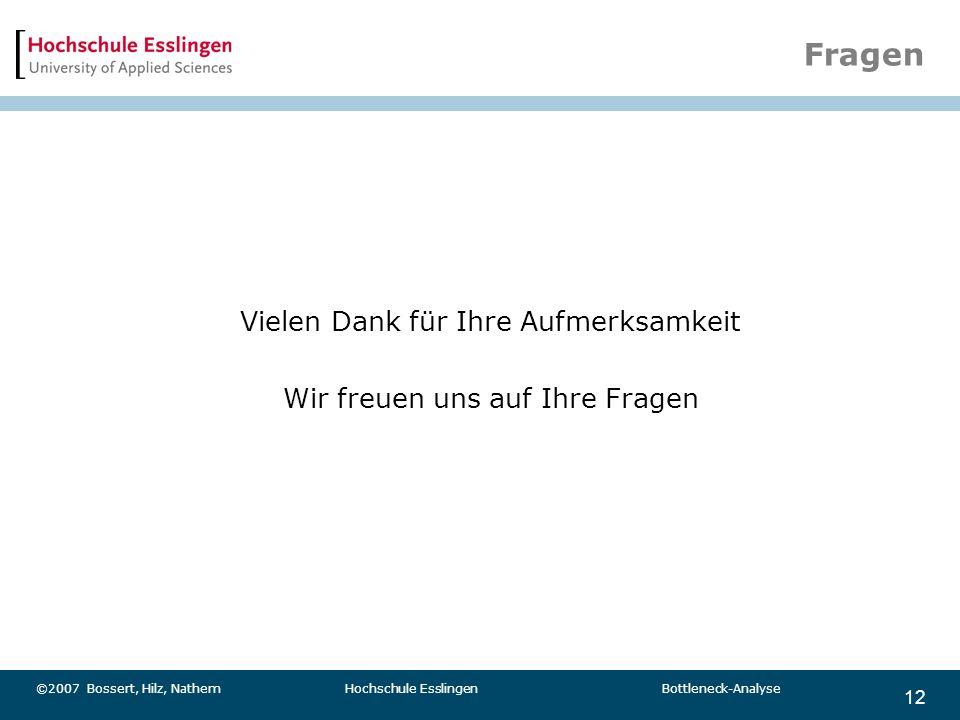 12 ©2007 Bossert, Hilz, Nathem Hochschule Esslingen Bottleneck-Analyse Fragen Vielen Dank für Ihre Aufmerksamkeit Wir freuen uns auf Ihre Fragen