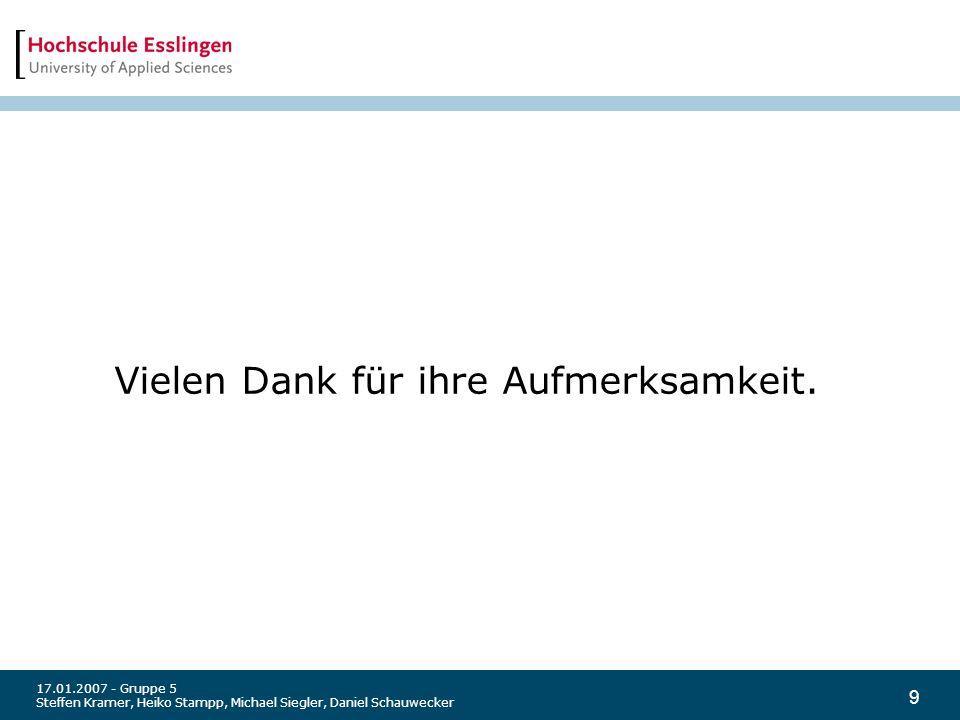 9 17.01.2007 - Gruppe 5 Steffen Kramer, Heiko Stampp, Michael Siegler, Daniel Schauwecker Vielen Dank für ihre Aufmerksamkeit.