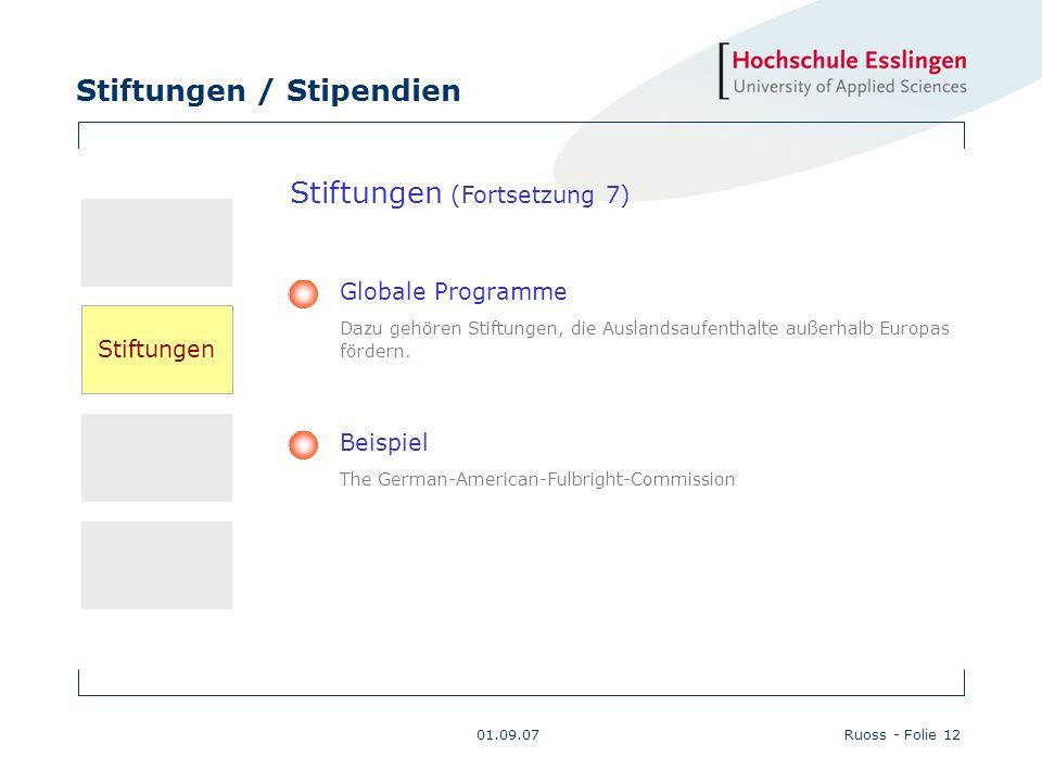 Stiftungen / Stipendien 01.09.07Ruoss - Folie 12 Beispiel The German-American-Fulbright-Commission Globale Programme Dazu gehören Stiftungen, die Ausl