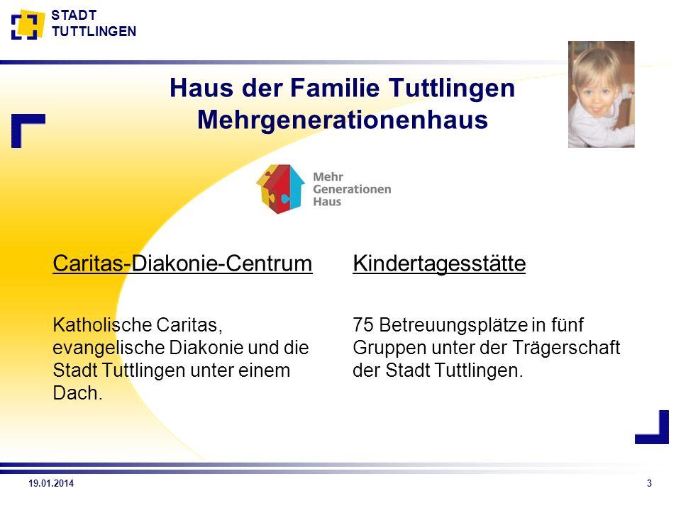 STADT TUTTLINGEN 19.01.20143 Haus der Familie Tuttlingen Mehrgenerationenhaus Caritas-Diakonie-Centrum Katholische Caritas, evangelische Diakonie und