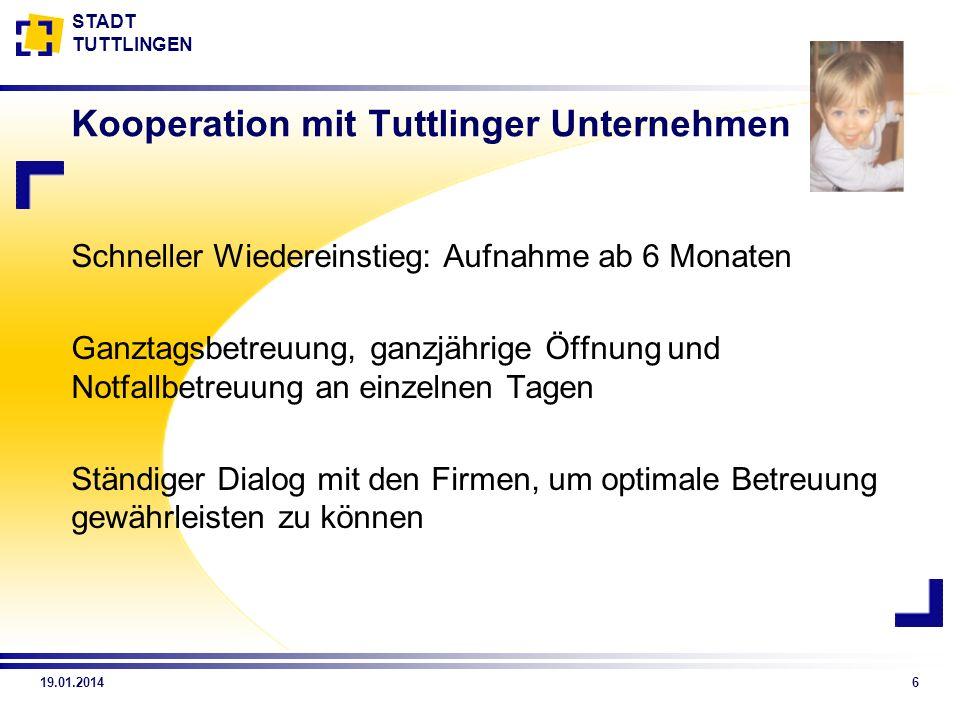 STADT TUTTLINGEN 19.01.20146 Kooperation mit Tuttlinger Unternehmen Schneller Wiedereinstieg: Aufnahme ab 6 Monaten Ganztagsbetreuung, ganzjährige Öff