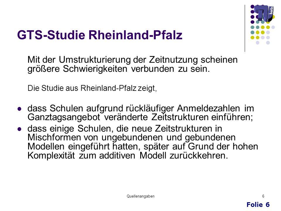 Folie 6 Quellenangaben6 GTS-Studie Rheinland-Pfalz Mit der Umstrukturierung der Zeitnutzung scheinen größere Schwierigkeiten verbunden zu sein. Die St