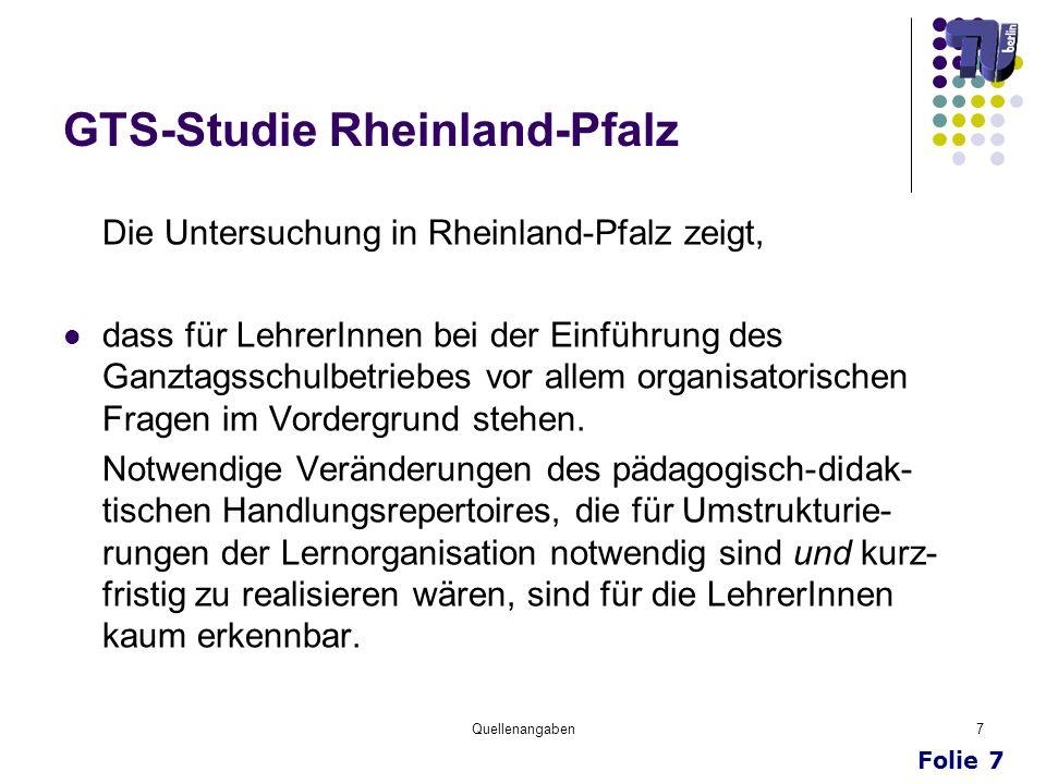 Folie 7 Quellenangaben7 GTS-Studie Rheinland-Pfalz Die Untersuchung in Rheinland-Pfalz zeigt, dass für LehrerInnen bei der Einführung des Ganztagsschu
