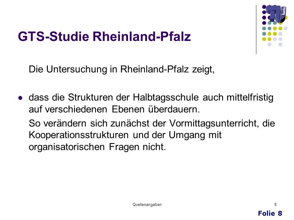 Folie 8 Quellenangaben8 GTS-Studie Rheinland-Pfalz Die Untersuchung in Rheinland-Pfalz zeigt, dass die Strukturen der Halbtagsschule auch mittelfristi