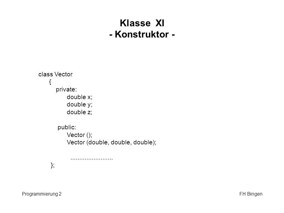Klasse XI - Konstruktor - Programmierung 2 FH Bingen class Vector { private: double x; double y; double z; public: Vector (); Vector (double, double,